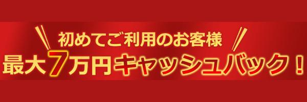 初めてご利用のお客様、最大7万円キャッシュバック!