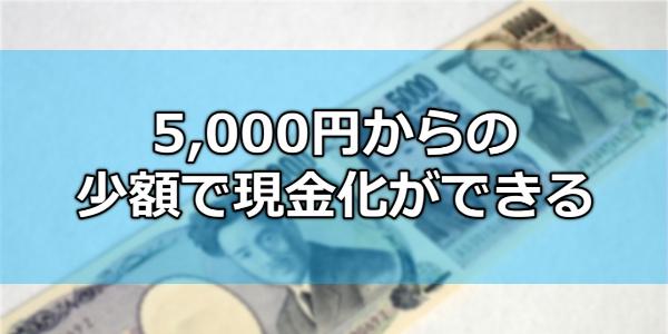 5,000円からの少額で現金化ができる