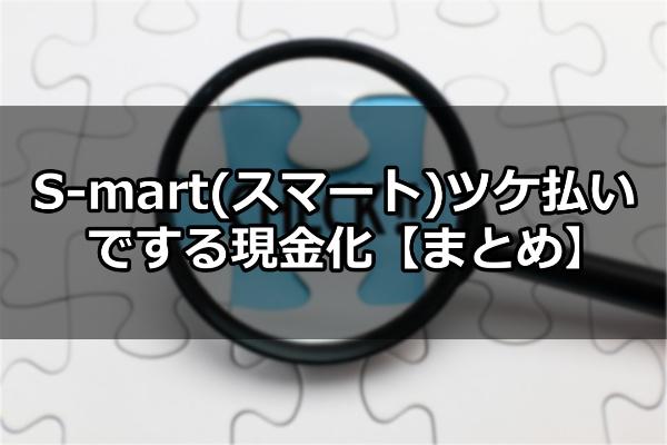 S-mart(スマート)ツケ払いでする現金化【まとめ】