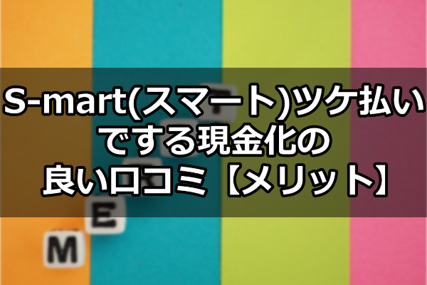 S-mart(スマート)ツケ払いでする現金化の良い口コミ【メリット】