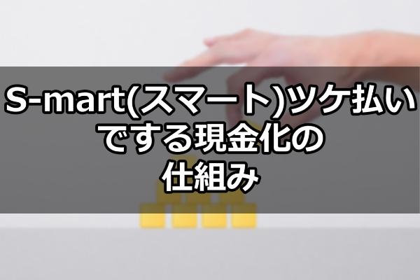 S-mart(スマート)ツケ払いでする現金化の仕組み