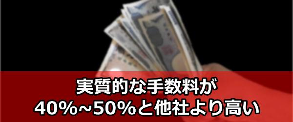 実質的な手数料が40%~50%と他社より高い