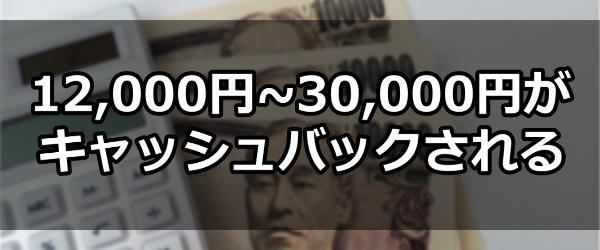 12,000円~30,000円がキャッシュバックされる